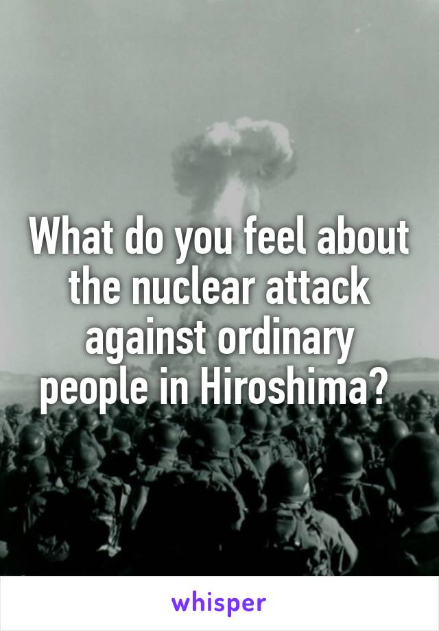 What do you feel about the nuclear attack against ordinary people in Hiroshima?