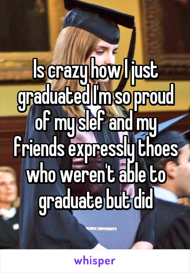 Is crazy how I just graduated I'm so proud of my slef and my friends expressly thoes who weren't able to graduate but did