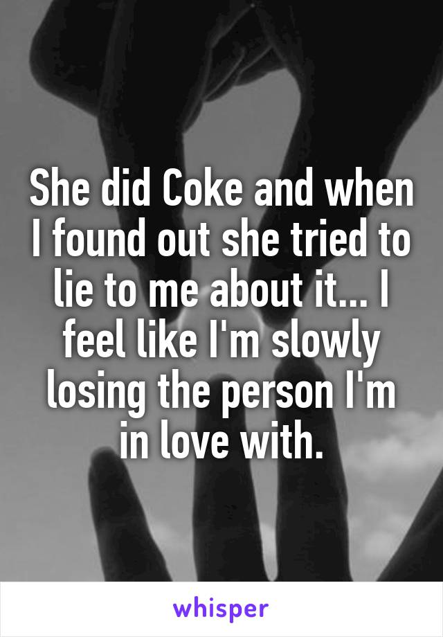 She did Coke and when I found out she tried to lie to me about it... I feel like I'm slowly losing the person I'm in love with.