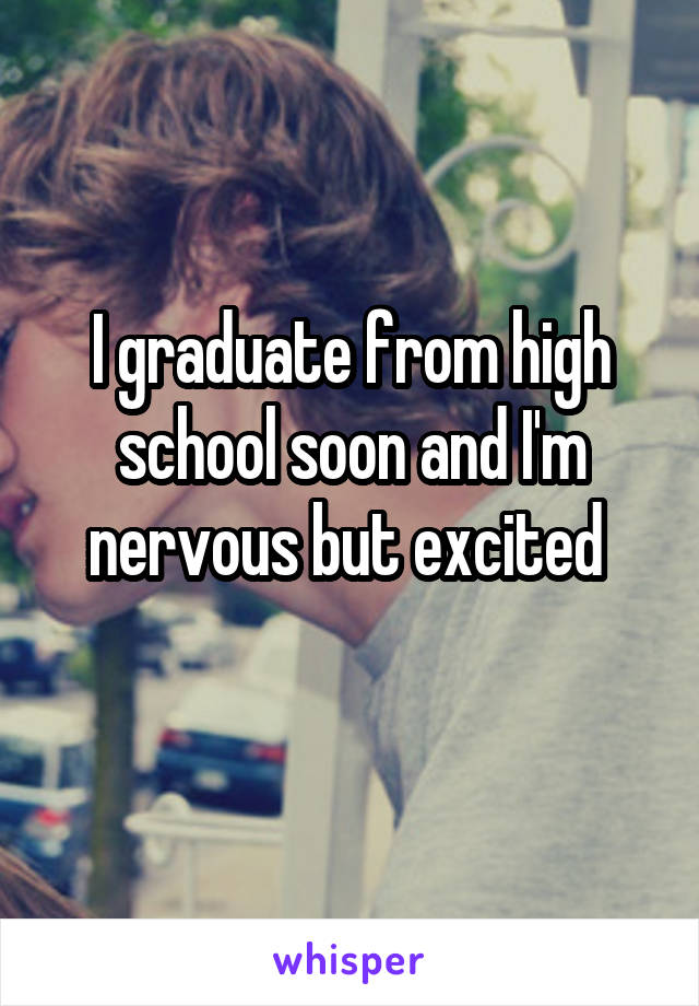 I graduate from high school soon and I'm nervous but excited