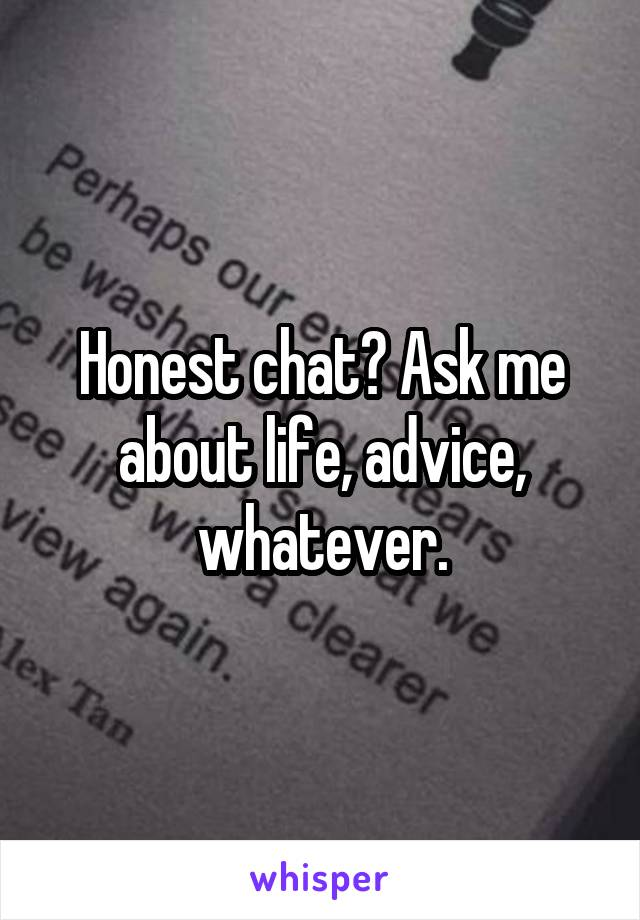 Honest chat? Ask me about life, advice, whatever.