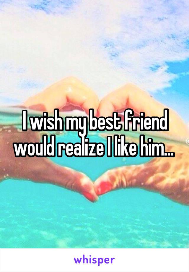 I wish my best friend would realize I like him...