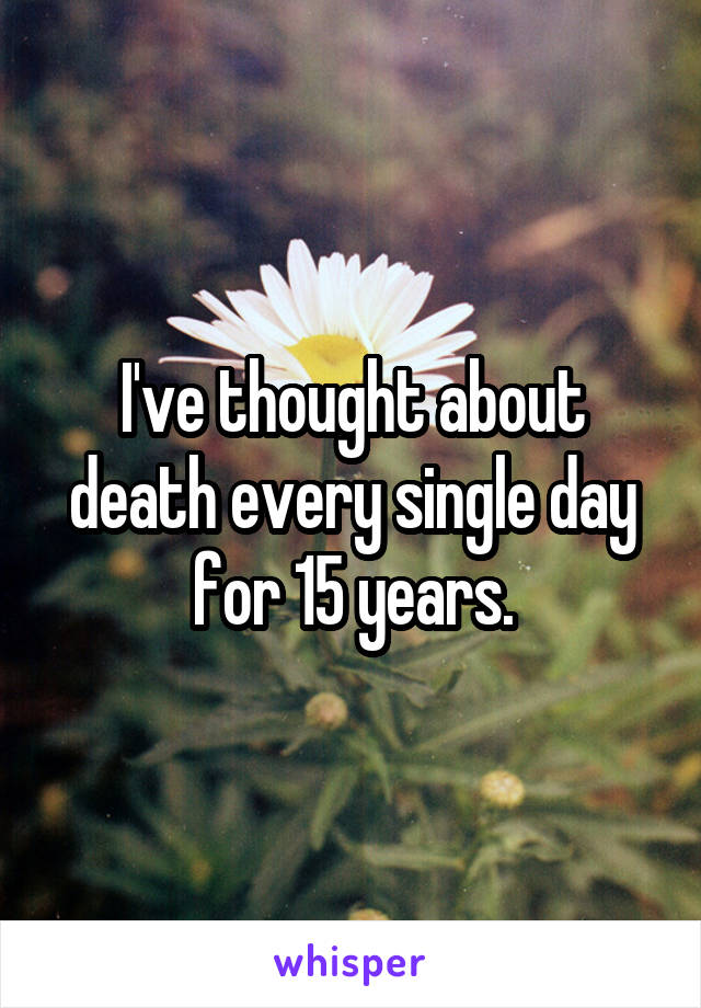 I've thought about death every single day for 15 years.