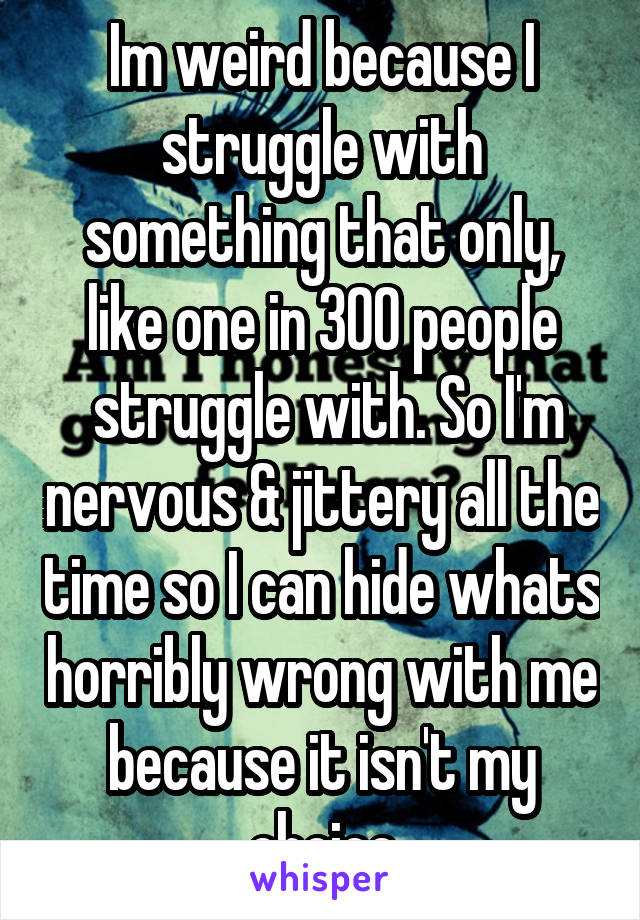 Im weird because I struggle with something that only, like one in 300 people  struggle with. So I'm nervous & jittery all the time so I can hide whats horribly wrong with me because it isn't my choice