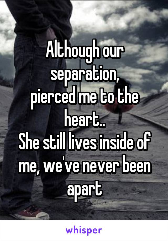 Although our separation, pierced me to the heart.. She still lives inside of me, we've never been apart