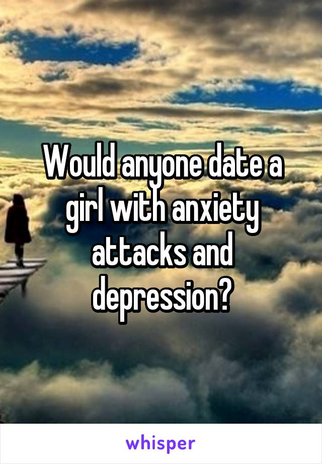 Would anyone date a girl with anxiety attacks and depression?