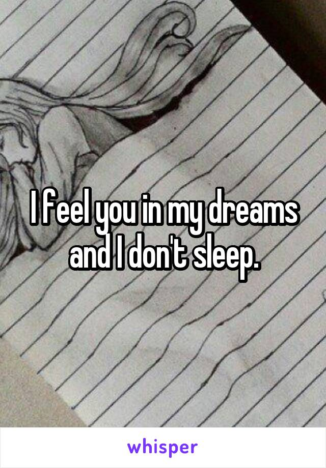 I feel you in my dreams and I don't sleep.