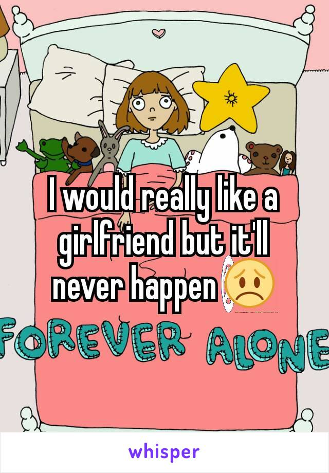 I would really like a girlfriend but it'll never happen 😞