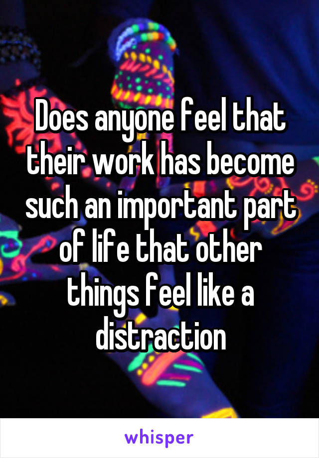 Does anyone feel that their work has become such an important part of life that other things feel like a distraction