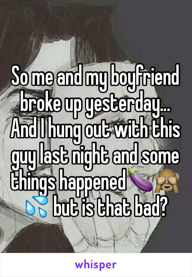 So me and my boyfriend broke up yesterday... And I hung out with this guy last night and some things happened🍆🙈💦 but is that bad?
