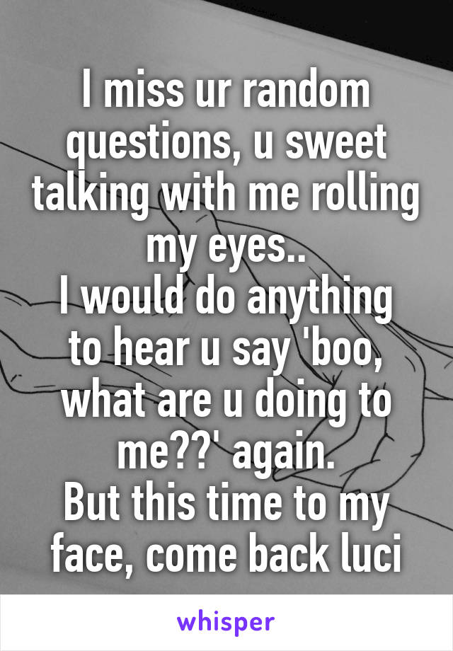 I miss ur random questions, u sweet talking with me rolling my eyes.. I would do anything to hear u say 'boo, what are u doing to me??' again. But this time to my face, come back luci