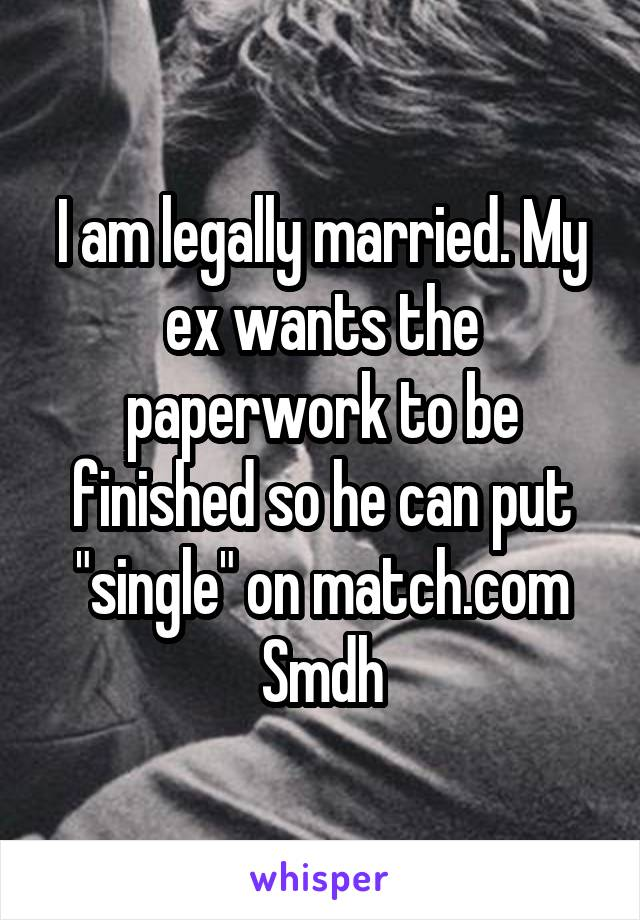 "I am legally married. My ex wants the paperwork to be finished so he can put ""single"" on match.com Smdh"