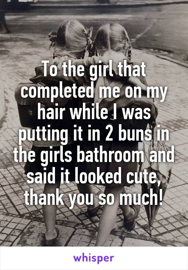 To the girl that completed me on my hair while I was putting it in 2 buns in the girls bathroom and said it looked cute, thank you so much!
