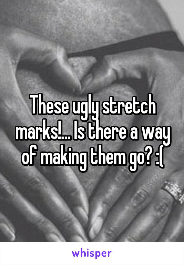 These ugly stretch marks!... Is there a way of making them go? :(