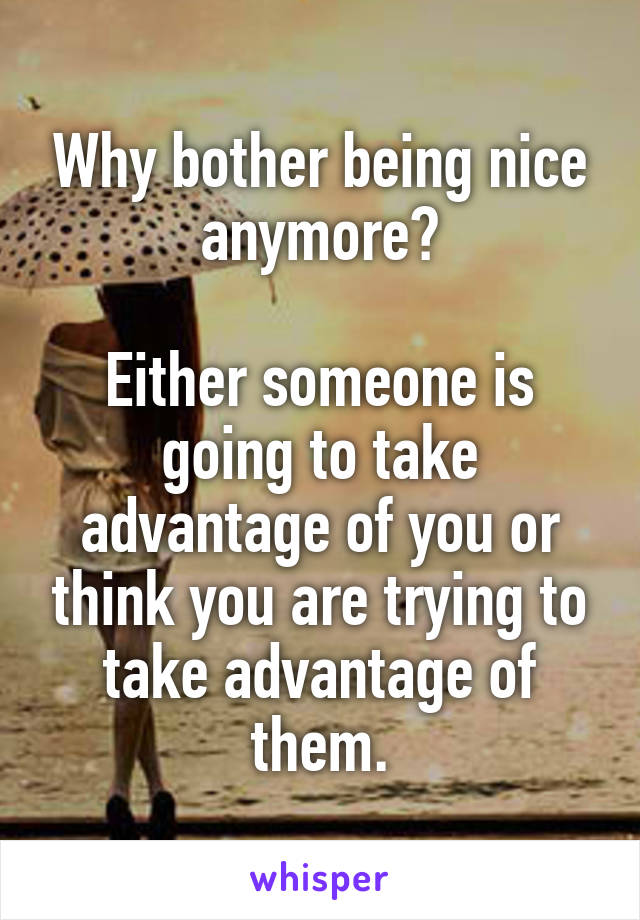 Why bother being nice anymore?  Either someone is going to take advantage of you or think you are trying to take advantage of them.