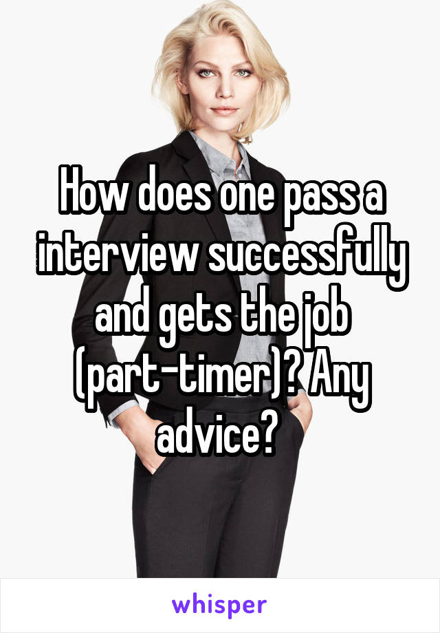 How does one pass a interview successfully and gets the job (part-timer)? Any advice?