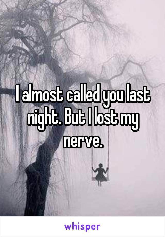 I almost called you last night. But I lost my nerve.