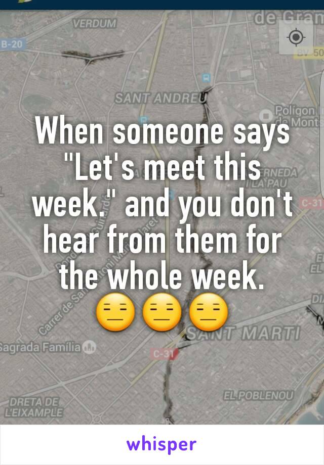 """When someone says """"Let's meet this week."""" and you don't hear from them for the whole week. 😑😑😑"""