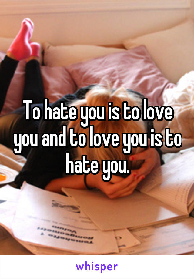 To hate you is to love you and to love you is to hate you.