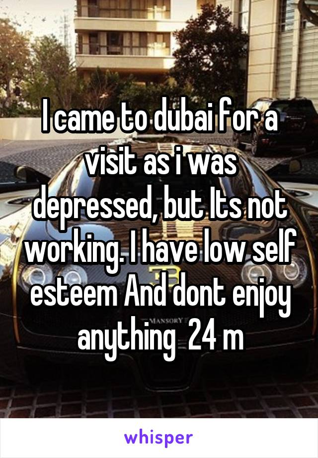 I came to dubai for a visit as i was depressed, but Its not working. I have low self esteem And dont enjoy anything  24 m