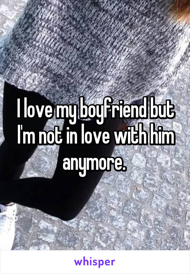 I love my boyfriend but I'm not in love with him anymore.