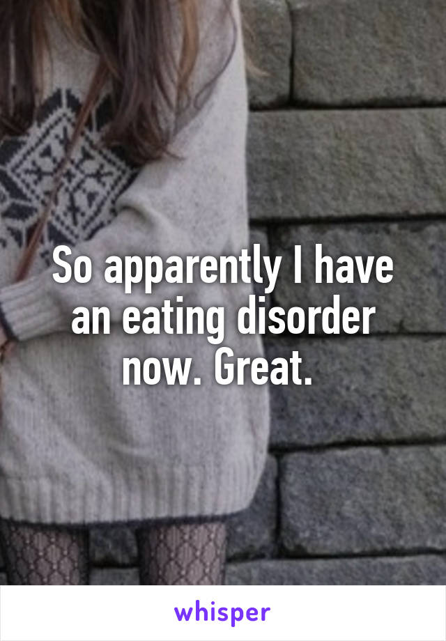 So apparently I have an eating disorder now. Great.