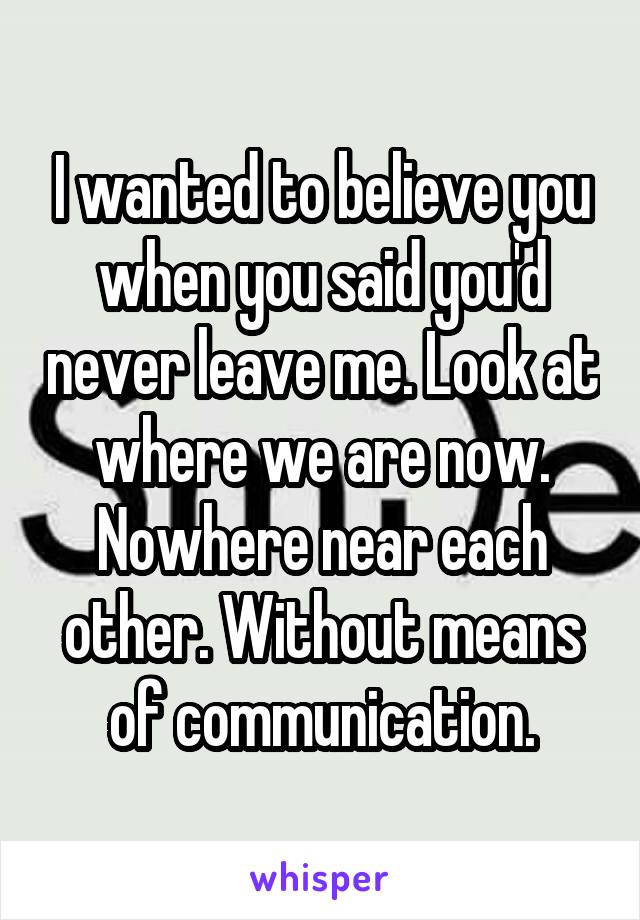 I wanted to believe you when you said you'd never leave me. Look at where we are now. Nowhere near each other. Without means of communication.