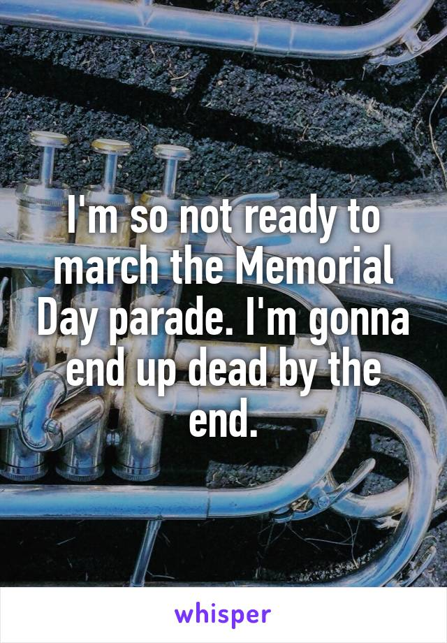 I'm so not ready to march the Memorial Day parade. I'm gonna end up dead by the end.
