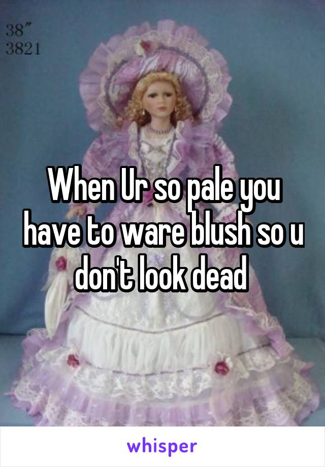 When Ur so pale you have to ware blush so u don't look dead