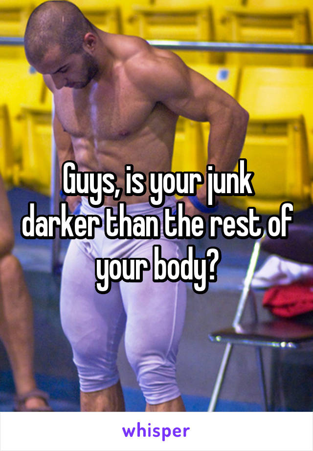 Guys, is your junk darker than the rest of your body?