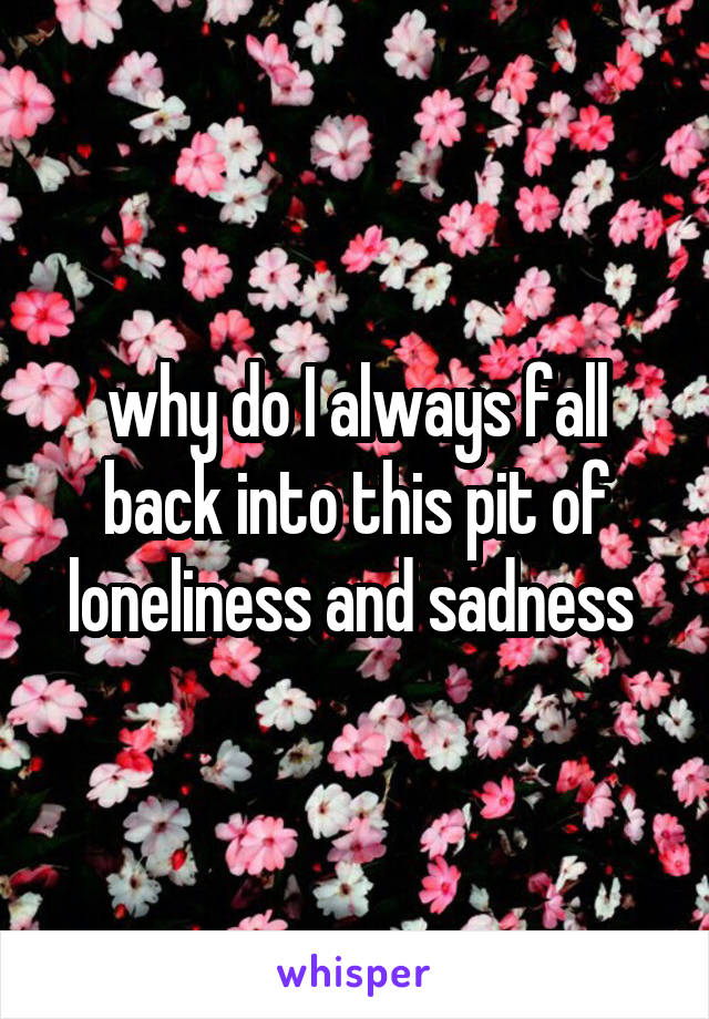why do I always fall back into this pit of loneliness and sadness