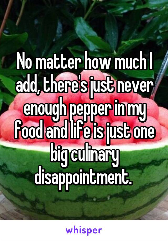 No matter how much I add, there's just never enough pepper in my food and life is just one big culinary disappointment.