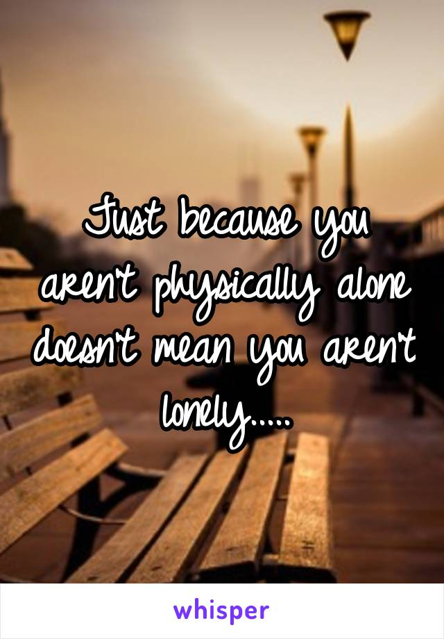 Just because you aren't physically alone doesn't mean you aren't lonely.....