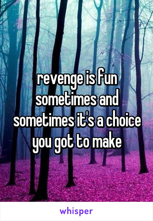 revenge is fun sometimes and sometimes it's a choice you got to make
