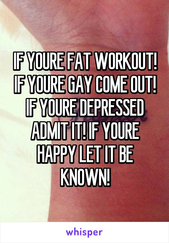 IF YOURE FAT WORKOUT! IF YOURE GAY COME OUT! IF YOURE DEPRESSED ADMIT IT! IF YOURE HAPPY LET IT BE KNOWN!