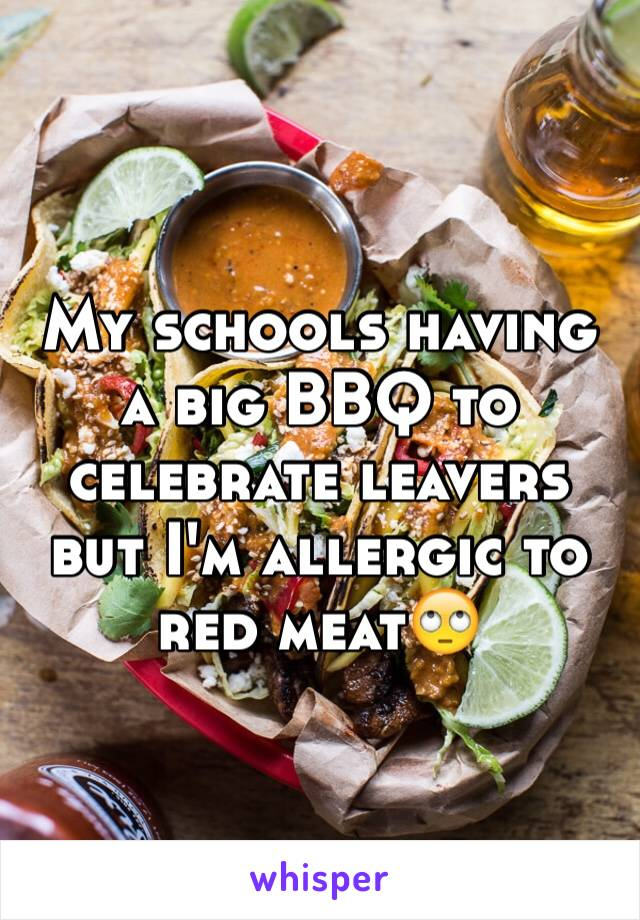 My schools having a big BBQ to celebrate leavers but I'm allergic to red meat🙄