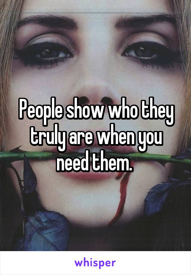 People show who they truly are when you need them.