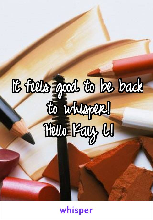 It feels good to be back to whisper! Hello Kay L!