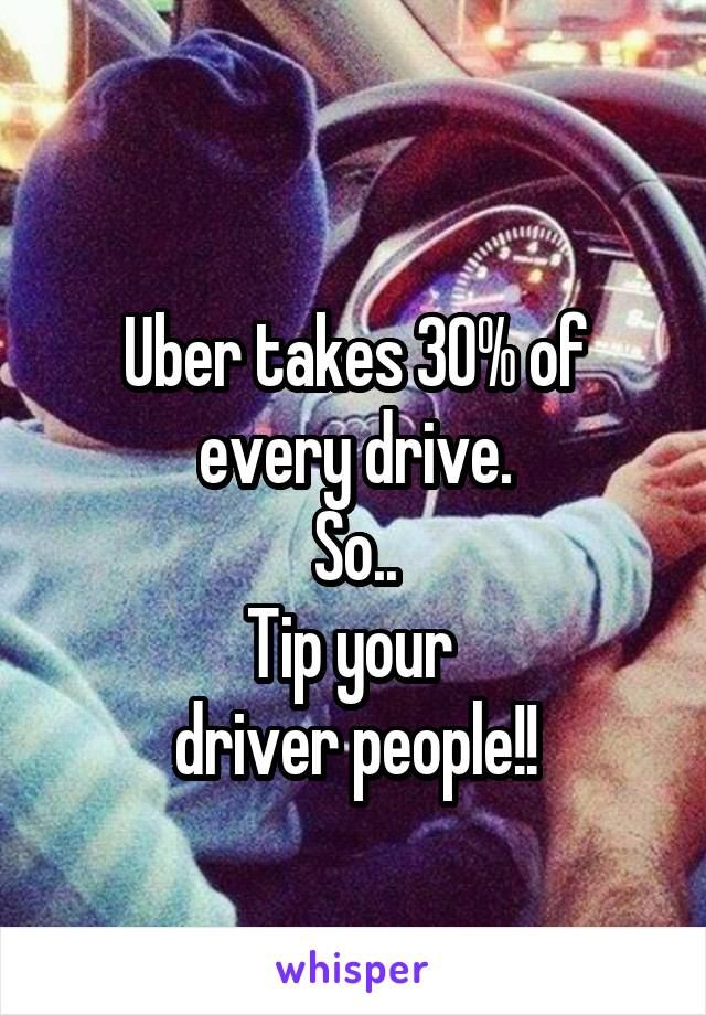 Uber takes 30% of every drive. So.. Tip your  driver people!!
