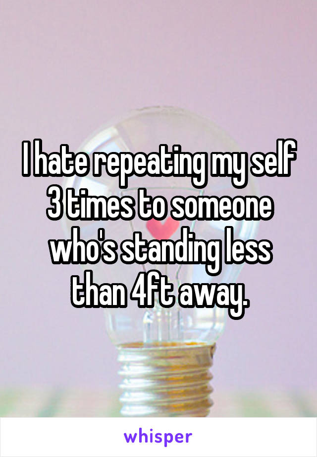 I hate repeating my self 3 times to someone who's standing less than 4ft away.