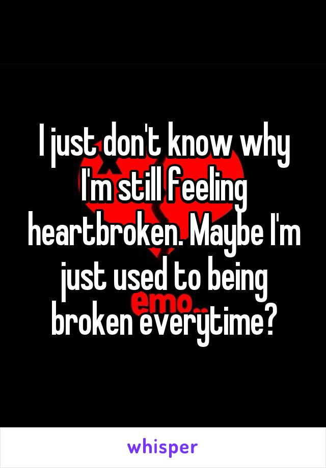 I just don't know why I'm still feeling heartbroken. Maybe I'm just used to being broken everytime?