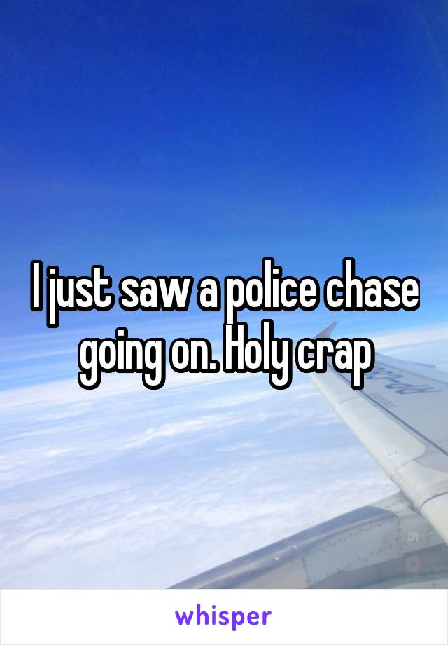 I just saw a police chase going on. Holy crap