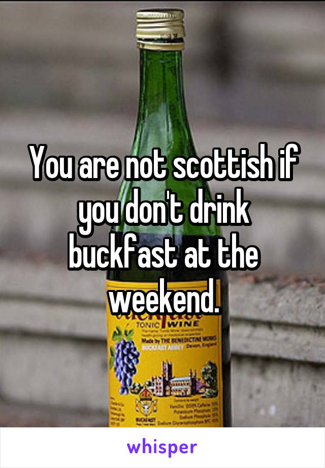 You are not scottish if you don't drink buckfast at the weekend.