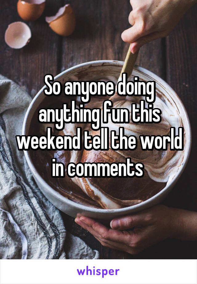 So anyone doing anything fun this weekend tell the world in comments