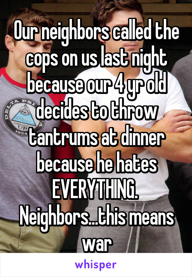 Our neighbors called the cops on us last night because our 4 yr old decides to throw tantrums at dinner because he hates EVERYTHING.  Neighbors...this means war
