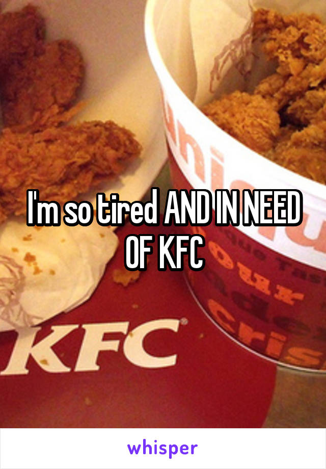 I'm so tired AND IN NEED OF KFC