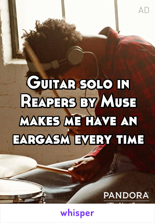 Guitar solo in Reapers by Muse makes me have an eargasm every time