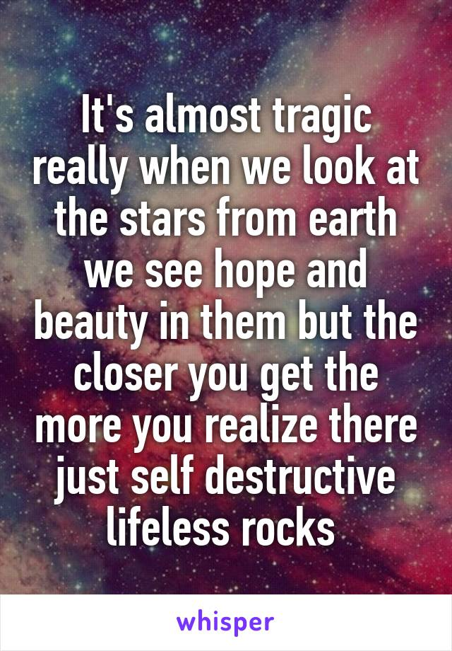 It's almost tragic really when we look at the stars from earth we see hope and beauty in them but the closer you get the more you realize there just self destructive lifeless rocks