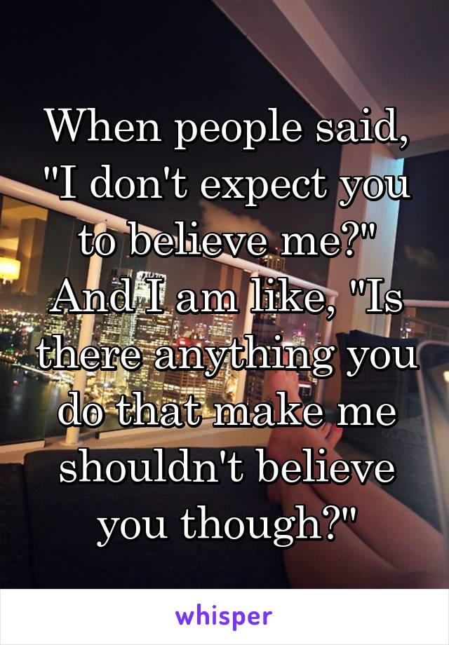 """When people said, """"I don't expect you to believe me?"""" And I am like, """"Is there anything you do that make me shouldn't believe you though?"""""""