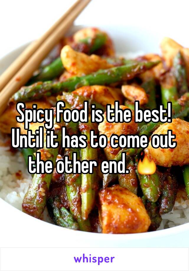 Spicy food is the best! Until it has to come out the other end. 🔥
